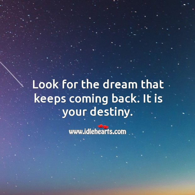 Look for the dream that keeps coming back. It is your destiny. Image