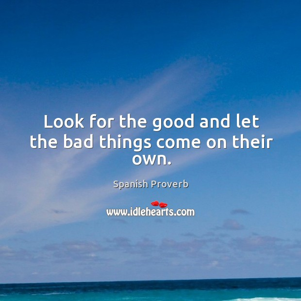 Image, Look for the good and let the bad things come on their own.