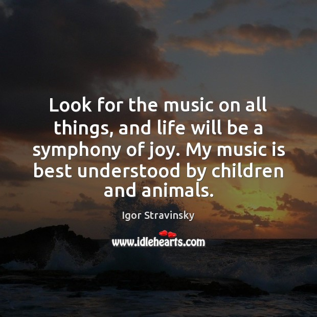 Look for the music on all things, and life will be a Igor Stravinsky Picture Quote