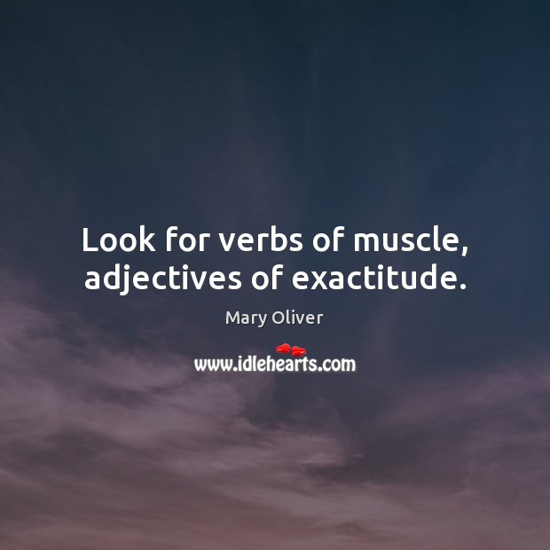 Image, Look for verbs of muscle, adjectives of exactitude.