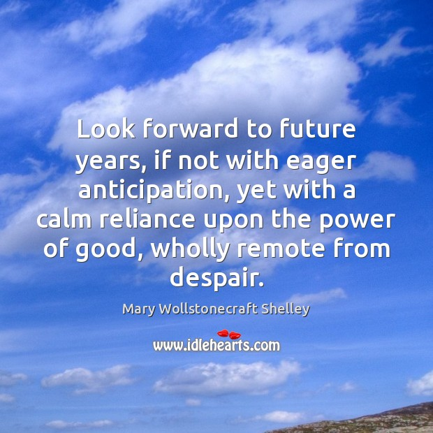 Image, Look forward to future years, if not with eager anticipation, yet with