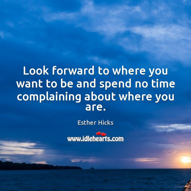 Look forward to where you want to be and spend no time complaining about where you are. Esther Hicks Picture Quote