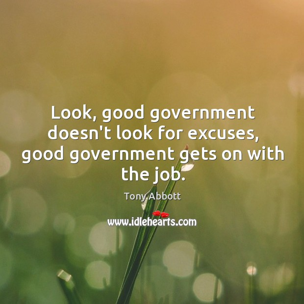 Image, Look, good government doesn't look for excuses, good government gets on with the job.
