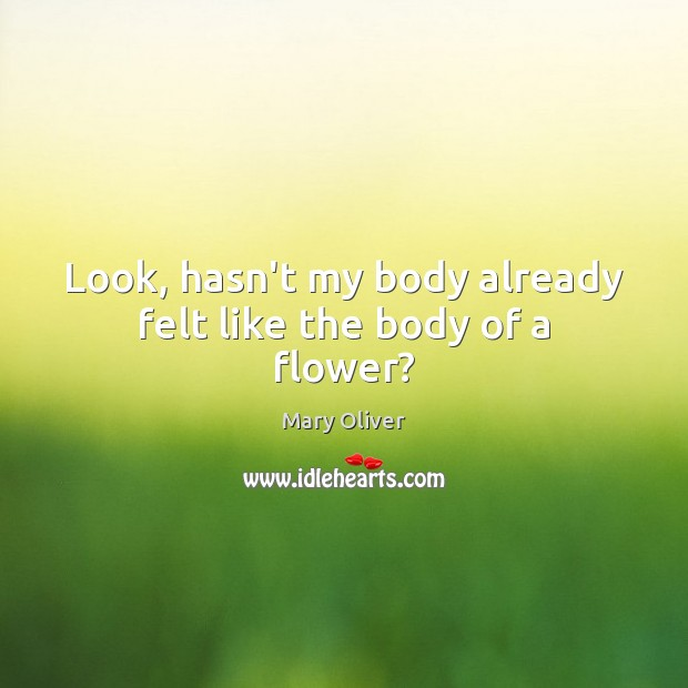 Look, hasn't my body already felt like the body of a flower? Mary Oliver Picture Quote