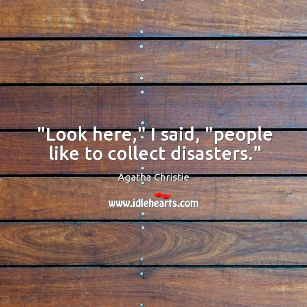 """""""Look here,"""" I said, """"people like to collect disasters."""" Image"""