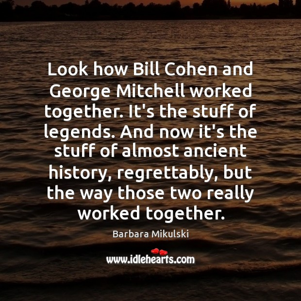 Look how Bill Cohen and George Mitchell worked together. It's the stuff Barbara Mikulski Picture Quote