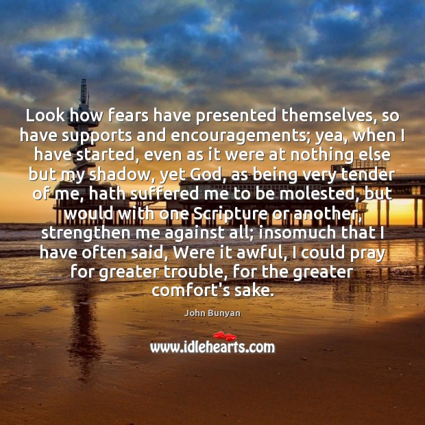Look how fears have presented themselves, so have supports and encouragements; yea, John Bunyan Picture Quote