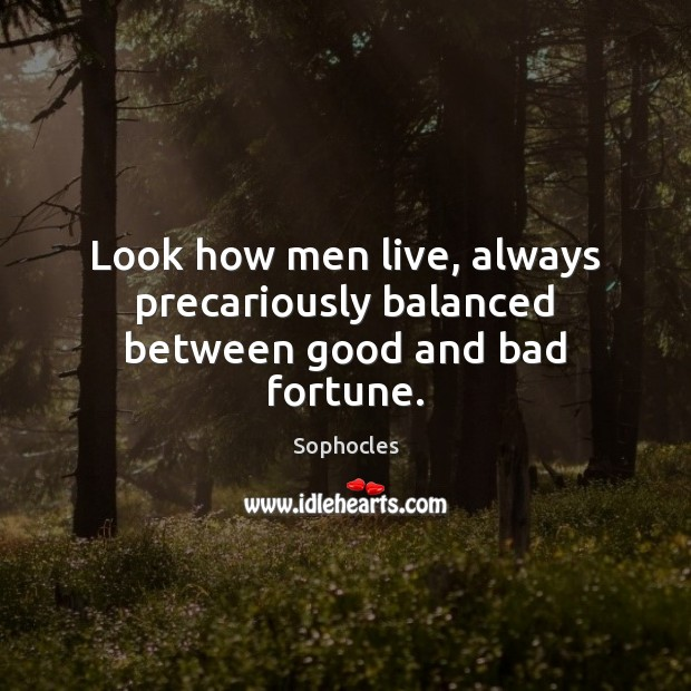 Image, Look how men live, always precariously balanced between good and bad fortune.