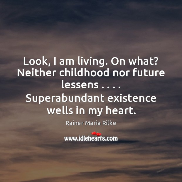 Image, Look, I am living. On what? Neither childhood nor future lessens . . . . Superabundant