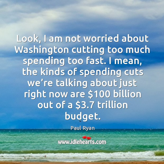 Image, Look, I am not worried about washington cutting too much spending too fast.