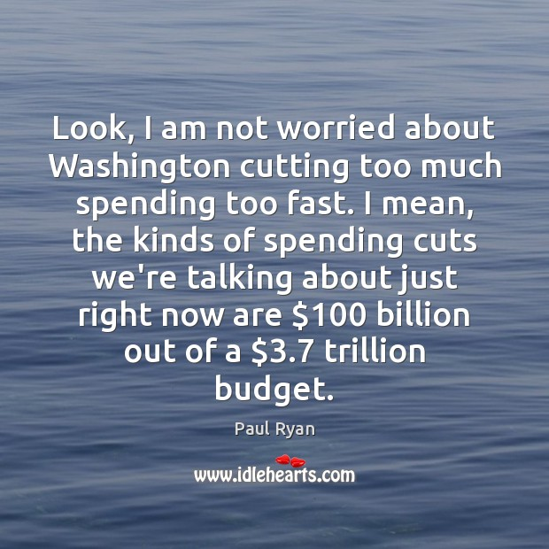 Look, I am not worried about Washington cutting too much spending too Paul Ryan Picture Quote