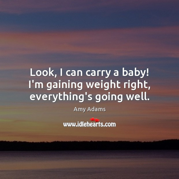 Image, Look, I can carry a baby! I'm gaining weight right, everything's going well.