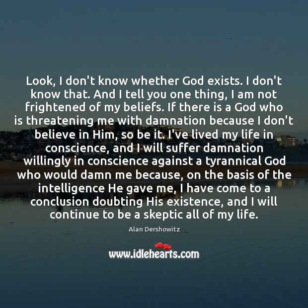 Look, I don't know whether God exists. I don't know that. And Believe in Him Quotes Image