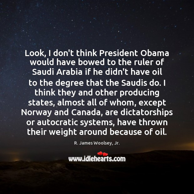 Look, I don't think President Obama would have bowed to the ruler R. James Woolsey, Jr. Picture Quote