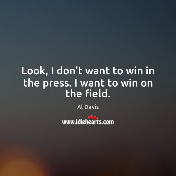 Image, Look, I don't want to win in the press. I want to win on the field.