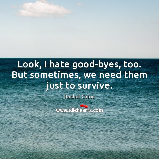 Look, I hate good-byes, too. But sometimes, we need them just to survive. Image