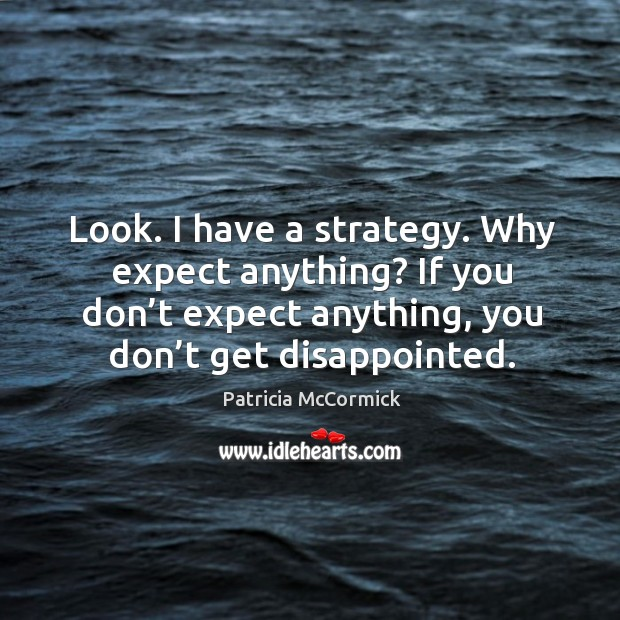 Look. I have a strategy. Why expect anything? If you don't Image