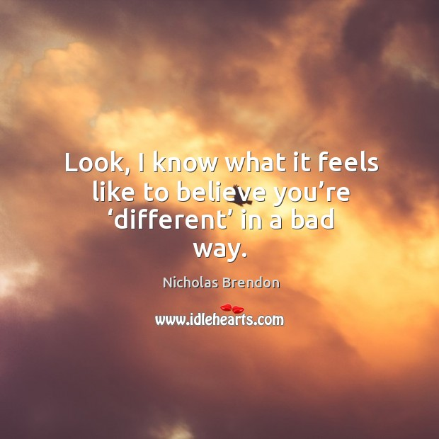 Look, I know what it feels like to believe you're 'different' in a bad way. Nicholas Brendon Picture Quote