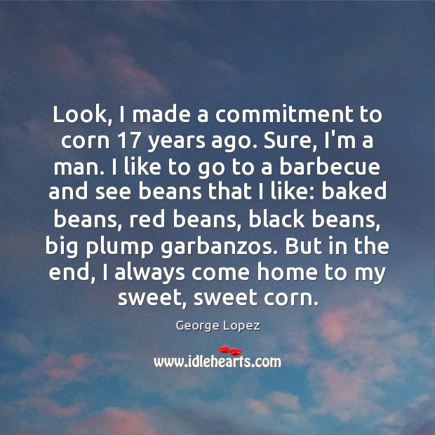 Image, Look, I made a commitment to corn 17 years ago. Sure, I'm a