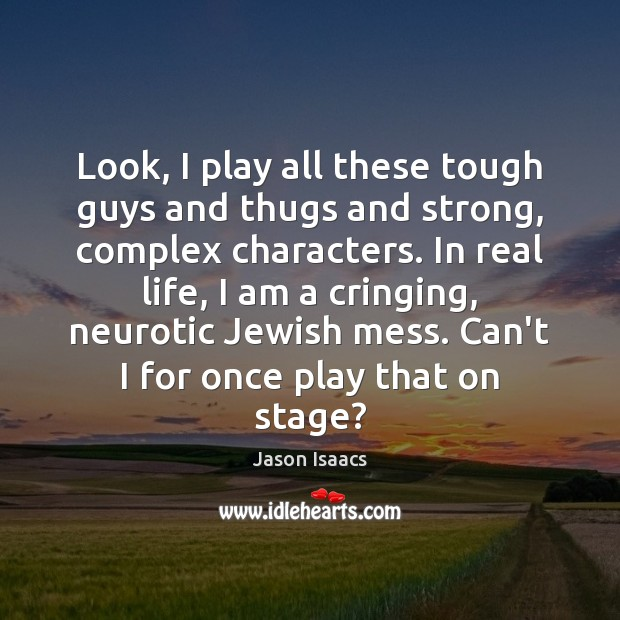 Look, I play all these tough guys and thugs and strong, complex Real Life Quotes Image