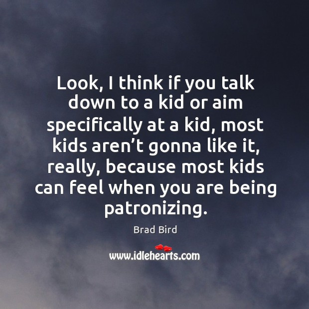 Look, I think if you talk down to a kid or aim specifically at a kid, most kids aren't Image