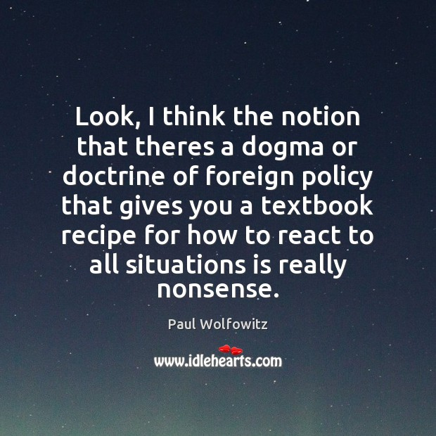 Paul Wolfowitz Picture Quote image saying: Look, I think the notion that theres a dogma or doctrine of