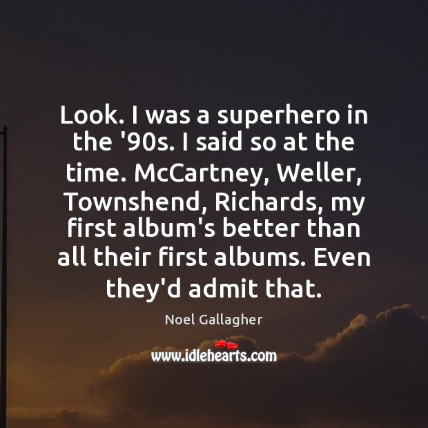 Look. I was a superhero in the '90s. I said so Noel Gallagher Picture Quote
