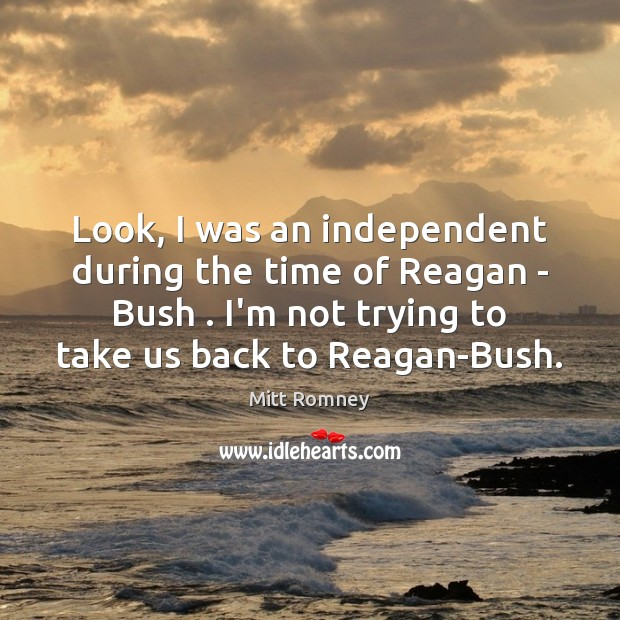 Look, I was an independent during the time of Reagan – Bush . Image