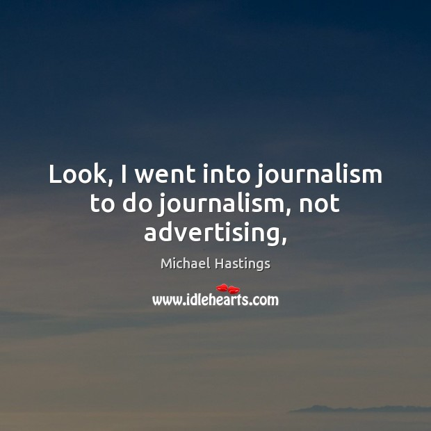 Image, Look, I went into journalism to do journalism, not advertising,