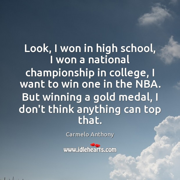 Look, I won in high school, I won a national championship in Carmelo Anthony Picture Quote