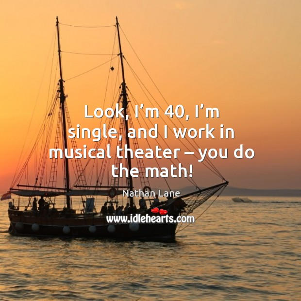 Look, I'm 40, I'm single, and I work in musical theater – you do the math! Nathan Lane Picture Quote