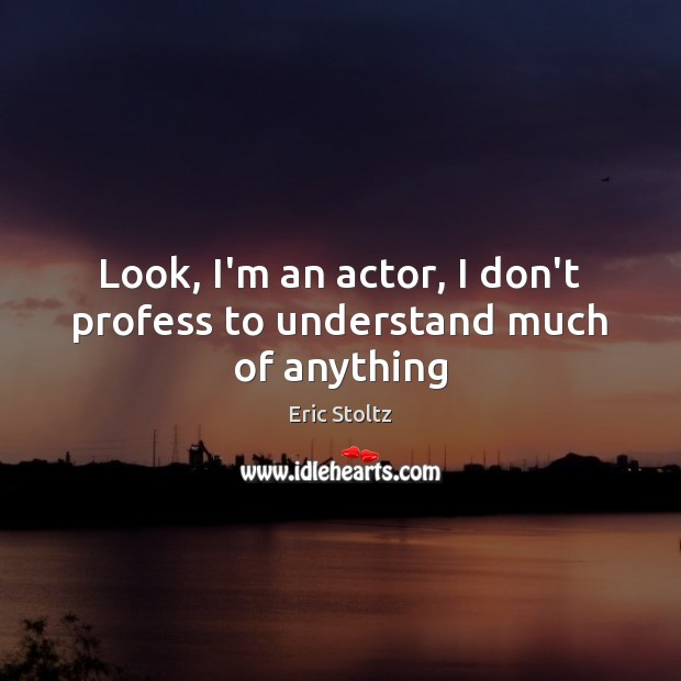 Look, I'm an actor, I don't profess to understand much of anything Image