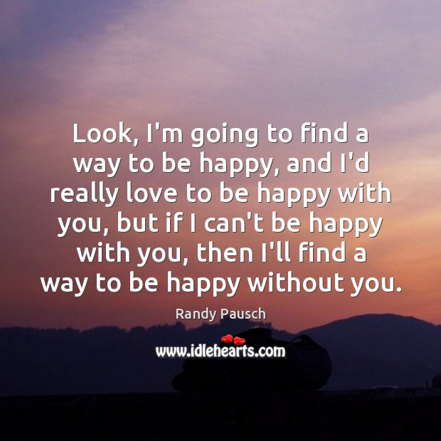 Look, I'm going to find a way to be happy, and I'd Randy Pausch Picture Quote