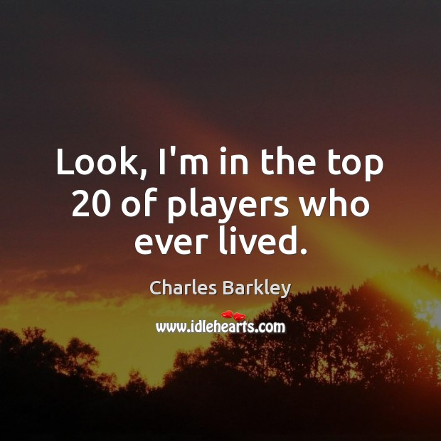 Look, I'm in the top 20 of players who ever lived. Charles Barkley Picture Quote