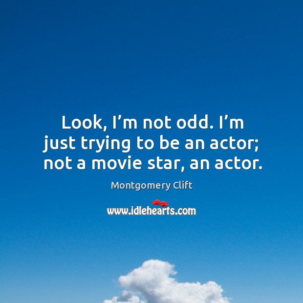 Look, I'm not odd. I'm just trying to be an actor; not a movie star, an actor. Image