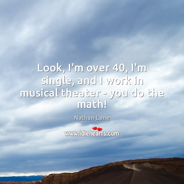 Look, I'm over 40, I'm single, and I work in musical theater – you do the math! Nathan Lane Picture Quote