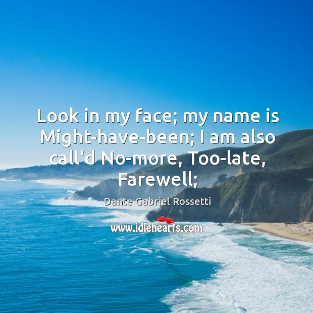 Look in my face; my name is Might-have-been; I am also call'd No-more, Too-late, Farewell; Dante Gabriel Rossetti Picture Quote