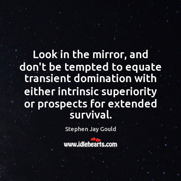 Look in the mirror, and don't be tempted to equate transient domination Stephen Jay Gould Picture Quote