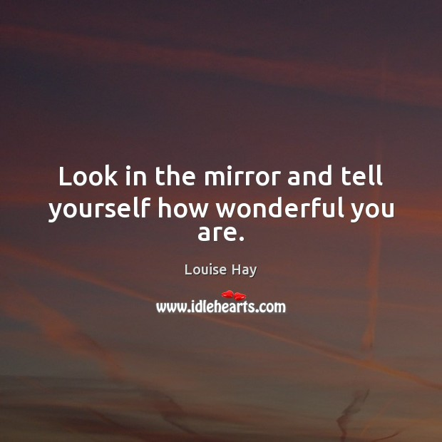 Look in the mirror and tell yourself how wonderful you are. Louise Hay Picture Quote