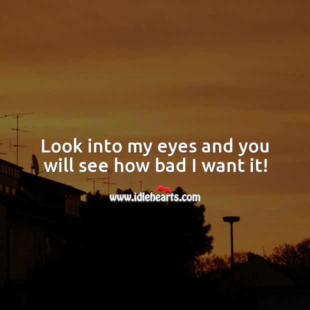 Look into my eyes and you will see how bad I want it! Love Quotes Image
