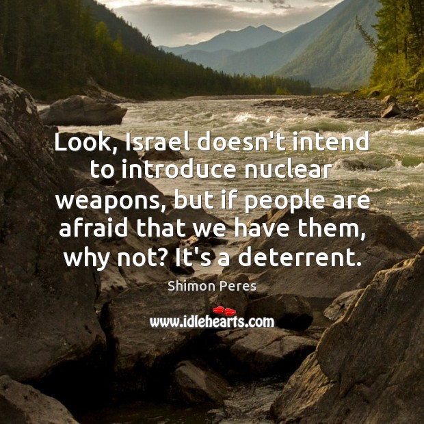Look, Israel doesn't intend to introduce nuclear weapons, but if people are Shimon Peres Picture Quote