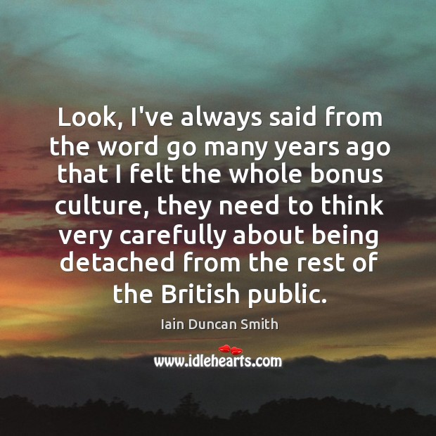 Look, I've always said from the word go many years ago that Iain Duncan Smith Picture Quote