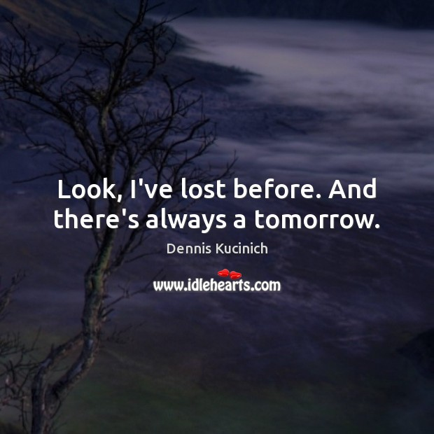 Look, I've lost before. And there's always a tomorrow. Dennis Kucinich Picture Quote