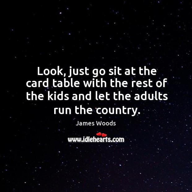 Look, just go sit at the card table with the rest of the kids and let the adults run the country. James Woods Picture Quote