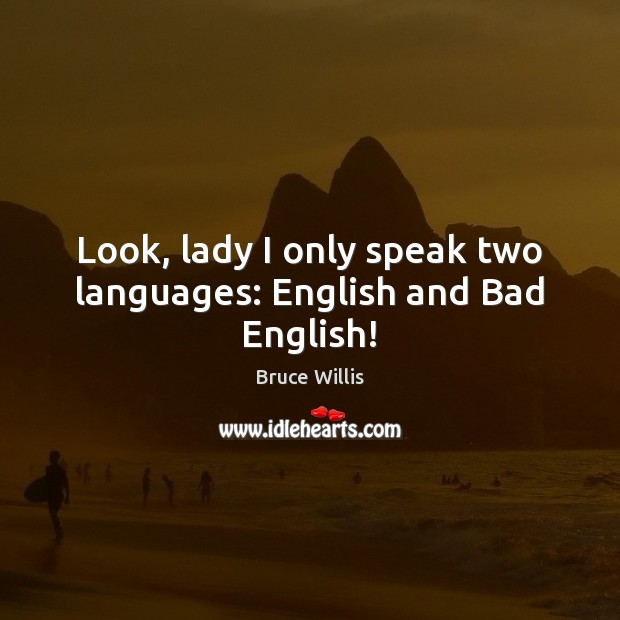 Look, lady I only speak two languages: English and Bad English! Bruce Willis Picture Quote