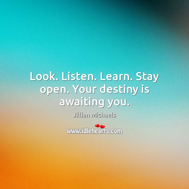 Look. Listen. Learn. Stay open. Your destiny is awaiting you. Jillian Michaels Picture Quote