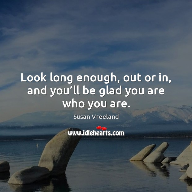 Look long enough, out or in, and you'll be glad you are who you are. Image