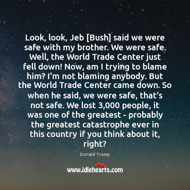 Look, look, Jeb [Bush] said we were safe with my brother. We Donald Trump Picture Quote