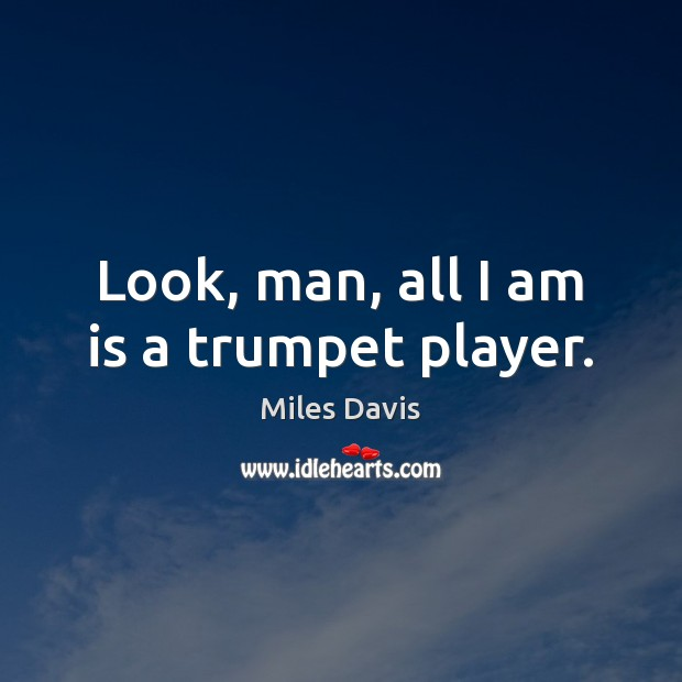 Look, man, all I am is a trumpet player. Miles Davis Picture Quote