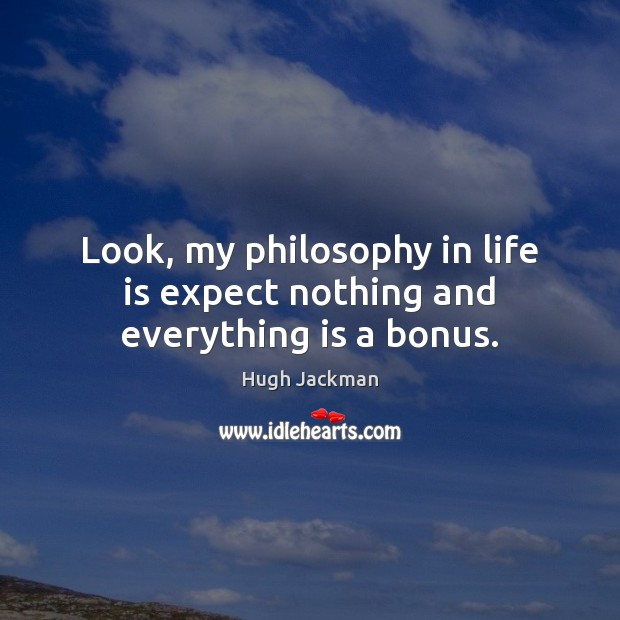 Look, My Philosophy In Life Is Expect Nothing And Everything Is A Bonus.